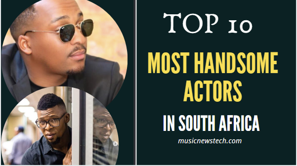 10 Most Handsome Actors in South Africa 2020-musicnewstech
